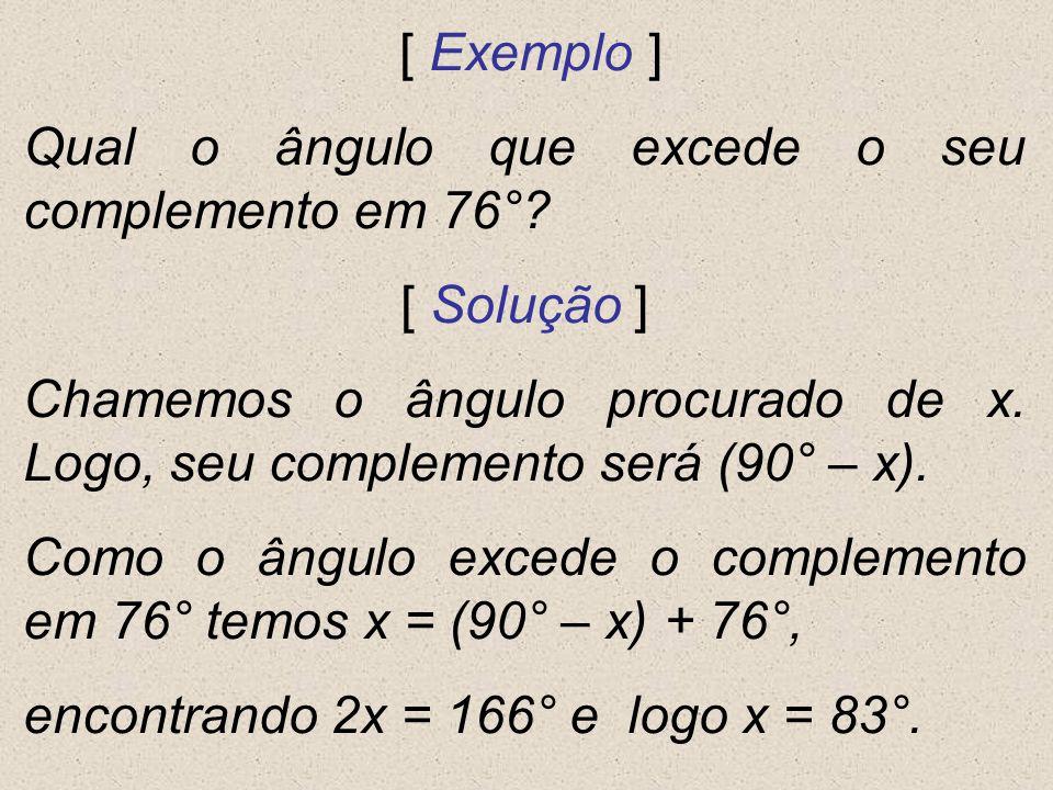 [ Exemplo ] Qual o ângulo que excede o seu complemento em 76° [ Solução ] Chamemos o ângulo procurado de x. Logo, seu complemento será (90° – x).